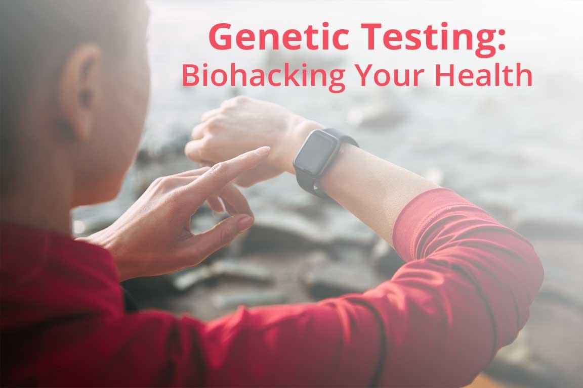 Genetic Testing: Biohacking Your Health